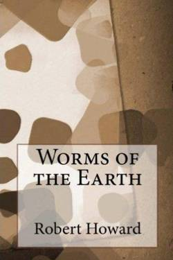 Worms Of the Earth by Robert Ervin Howard