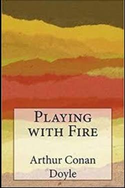 Playing with Fire  by Arthur Conan Doyle