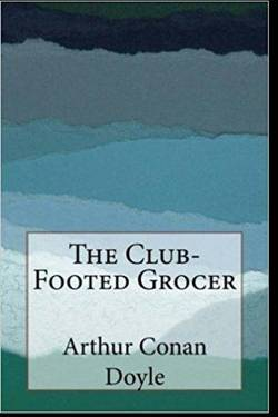 The Story of the Club-Footed Grocer  by Arthur Conan Doyle