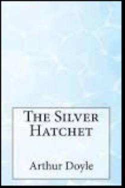 The Silver Hatchet. By Arthur Conan Doyle