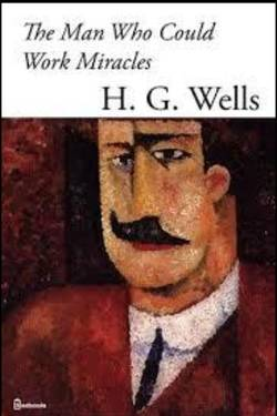 The Man Who Could Work Miracles By H. G. Wells