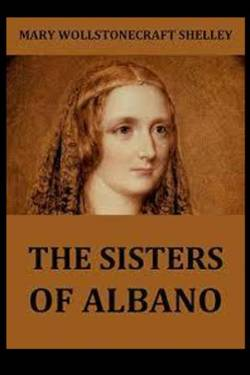 The Sisters of Albano. By Mary Shelley