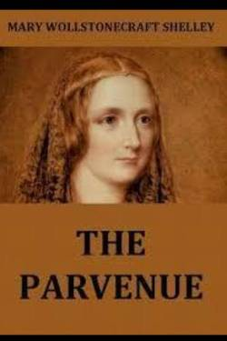 The Parvenue. By Mary Wollstonecraft Shelley