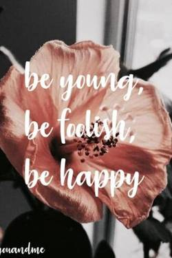 Be young, be foolish, be happy