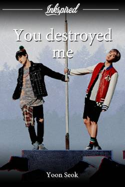 You destroyed me